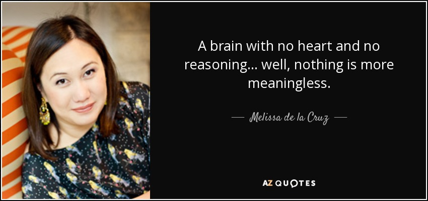 A brain with no heart and no reasoning ... well, nothing is more meaningless. - Melissa de la Cruz