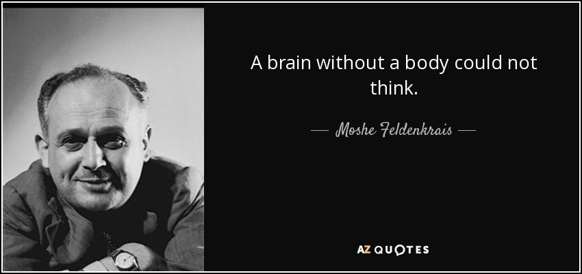 A brain without a body could not think. - Moshe Feldenkrais