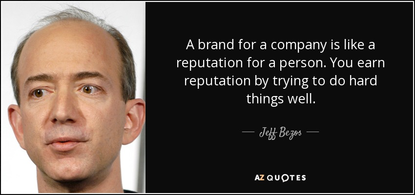 A brand for a company is like a reputation for a person. You earn reputation by trying to do hard things well. - Jeff Bezos