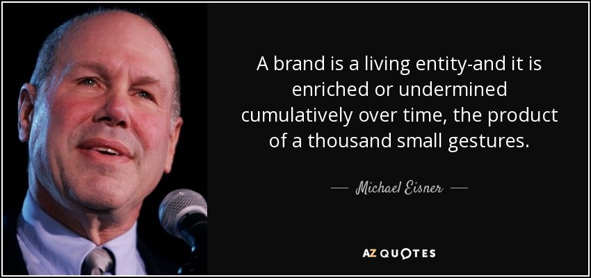 A brand is a living entity-and it is enriched or undermined cumulatively over time, the product of a thousand small gestures. - Michael Eisner