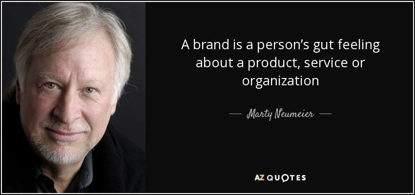 A brand is a person's gut feeling about a product, service or organization - Marty Neumeier