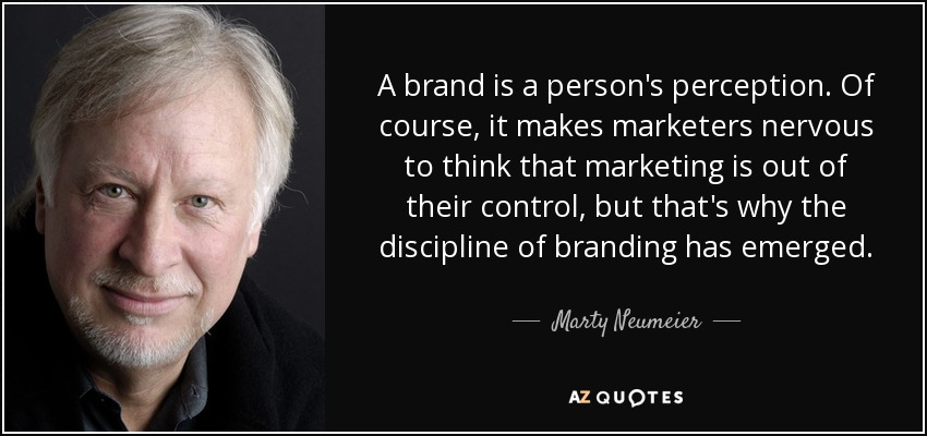 A brand is a person's perception. Of course, it makes marketers nervous to think that marketing is out of their control, but that's why the discipline of branding has emerged. - Marty Neumeier