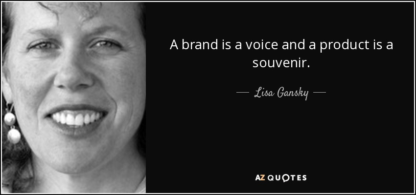 A brand is a voice and a product is a souvenir. - Lisa Gansky