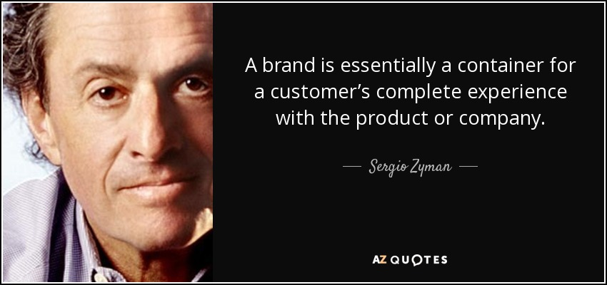A brand is essentially a container for a customer's complete experience with the product or company. - Sergio Zyman