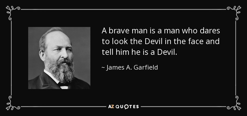 A brave man is a man who dares to look the Devil in the face and tell him he is a Devil. - James A. Garfield