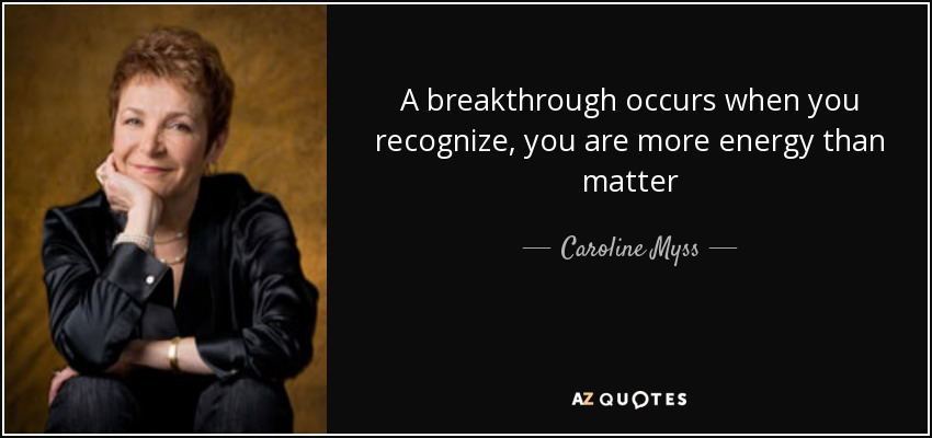 A breakthrough occurs when you recognize, you are more energy than matter - Caroline Myss