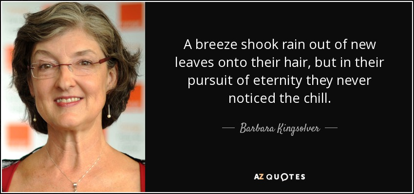 A breeze shook rain out of new leaves onto their hair, but in their pursuit of eternity they never noticed the chill. - Barbara Kingsolver