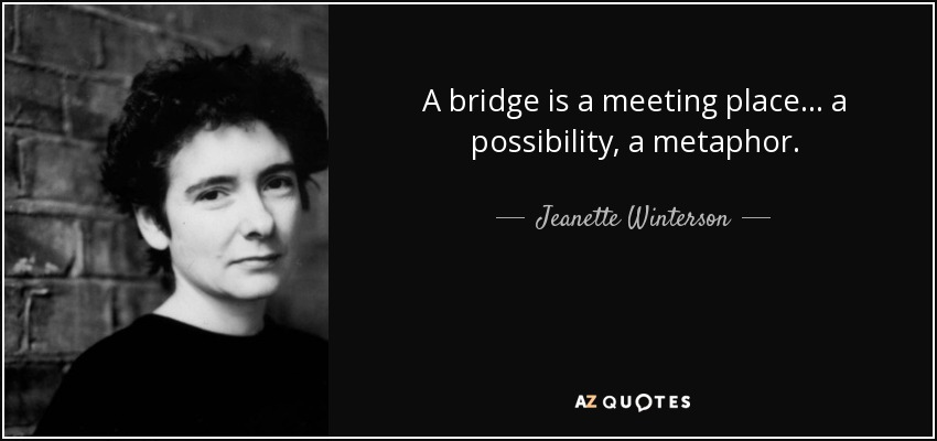 A bridge is a meeting place . . . a possibility, a metaphor. - Jeanette Winterson