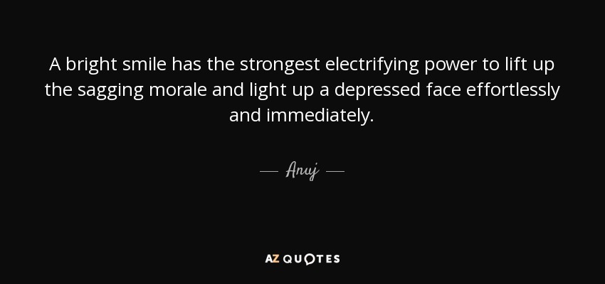 A bright smile has the strongest electrifying power to lift up the sagging morale and light up a depressed face effortlessly and immediately. - Anuj