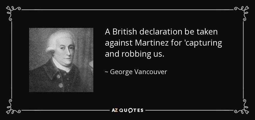 A British declaration be taken against Martinez for 'capturing and robbing us. - George Vancouver