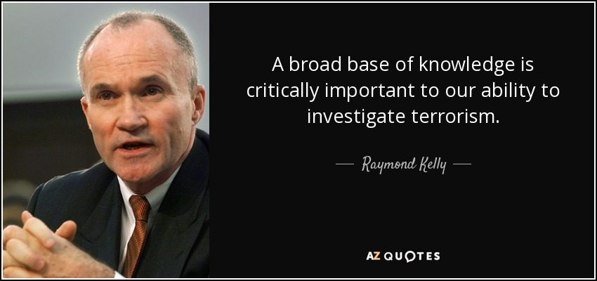 A broad base of knowledge is critically important to our ability to investigate terrorism. - Raymond Kelly