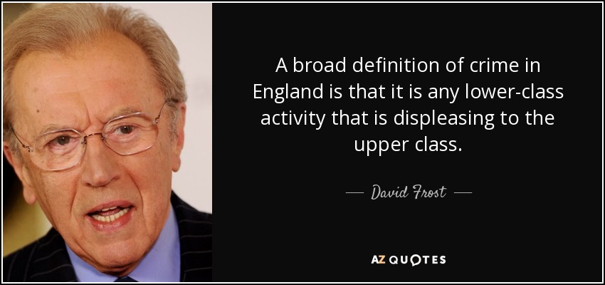 A broad definition of crime in England is that it is any lower-class activity that is displeasing to the upper class. - David Frost