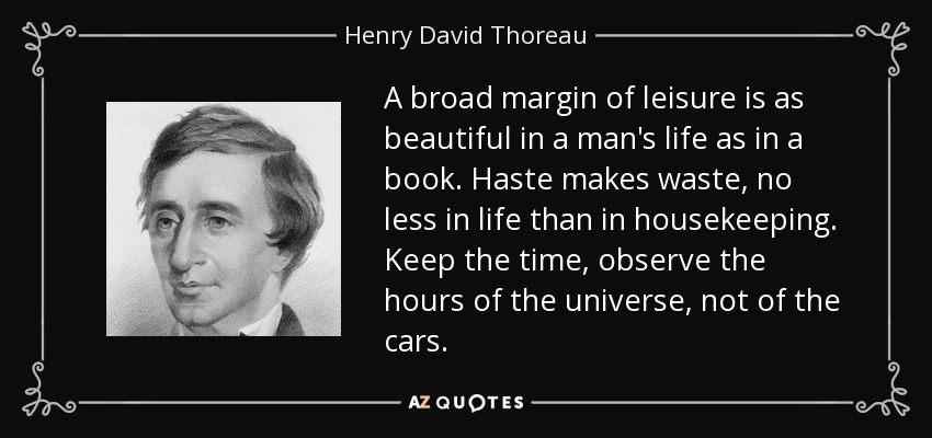 A broad margin of leisure is as beautiful in a man's life as in a book. Haste makes waste, no less in life than in housekeeping. Keep the time, observe the hours of the universe, not of the cars. - Henry David Thoreau