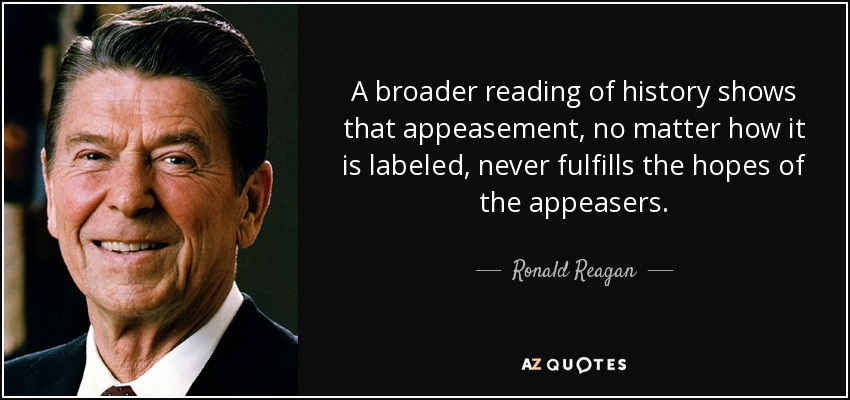 A broader reading of history shows that appeasement, no matter how it is labeled, never fulfills the hopes of the appeasers. - Ronald Reagan
