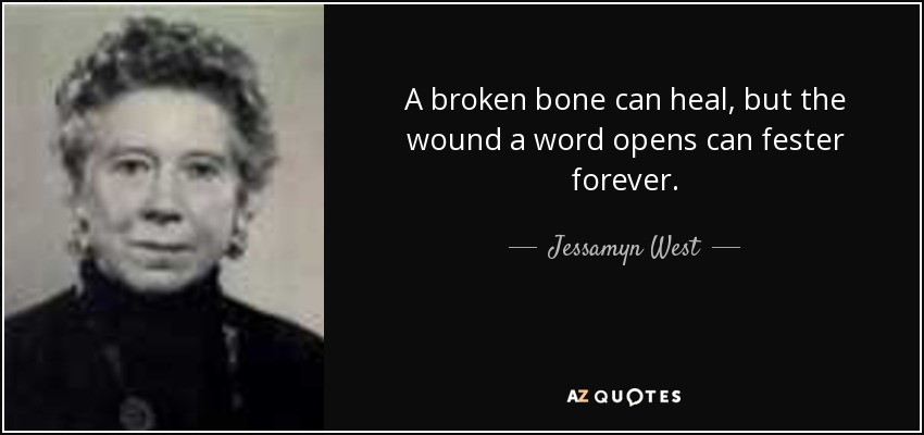 A broken bone can heal, but the wound a word opens can fester forever. - Jessamyn West