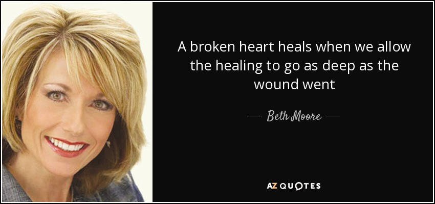 A broken heart heals when we allow the healing to go as deep as the wound went - Beth Moore