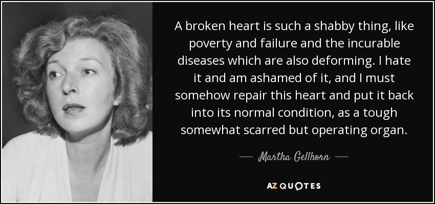 A broken heart is such a shabby thing, like poverty and failure and the incurable diseases which are also deforming. I hate it and am ashamed of it, and I must somehow repair this heart and put it back into its normal condition, as a tough somewhat scarred but operating organ. - Martha Gellhorn
