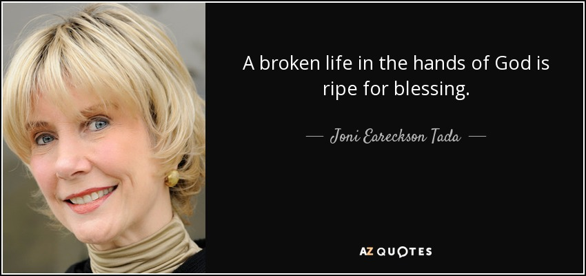 A broken life in the hands of God is ripe for blessing. - Joni Eareckson Tada