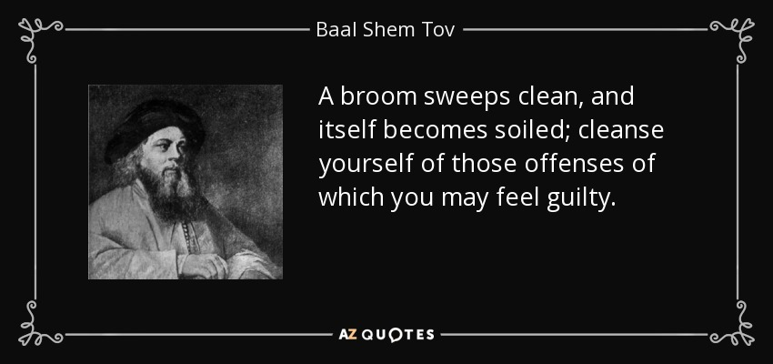 A broom sweeps clean, and itself becomes soiled; cleanse yourself of those offenses of which you may feel guilty. - Baal Shem Tov