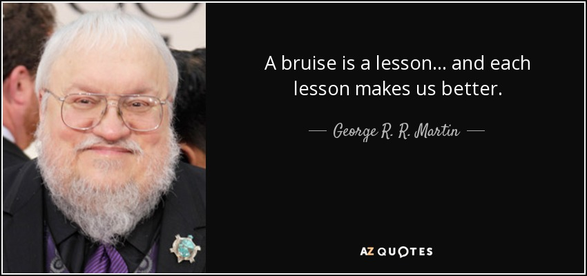 A bruise is a lesson... and each lesson makes us better. - George R. R. Martin