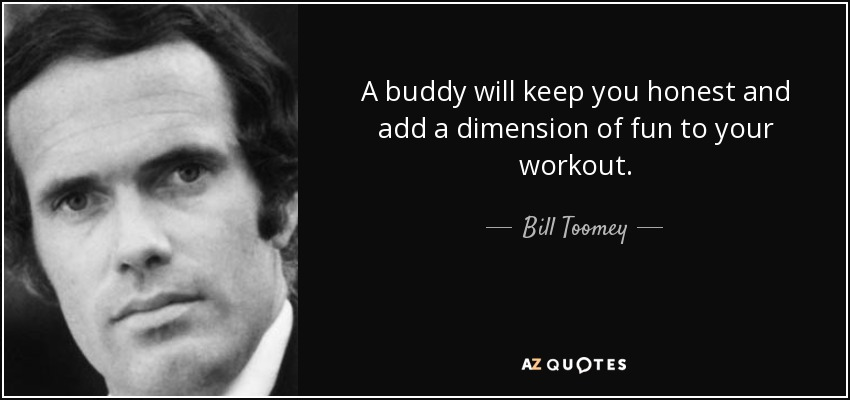 A buddy will keep you honest and add a dimension of fun to your workout. - Bill Toomey