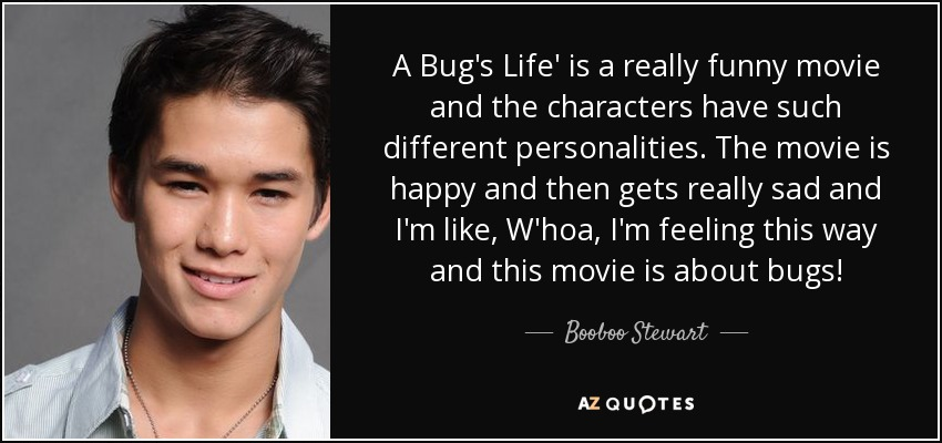 A Bug's Life' is a really funny movie and the characters have such different personalities. The movie is happy and then gets really sad and I'm like, W'hoa, I'm feeling this way and this movie is about bugs! - Booboo Stewart