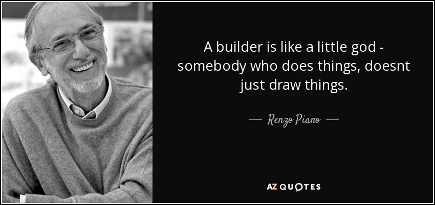 A builder is like a little god - somebody who does things, doesnt just draw things. - Renzo Piano