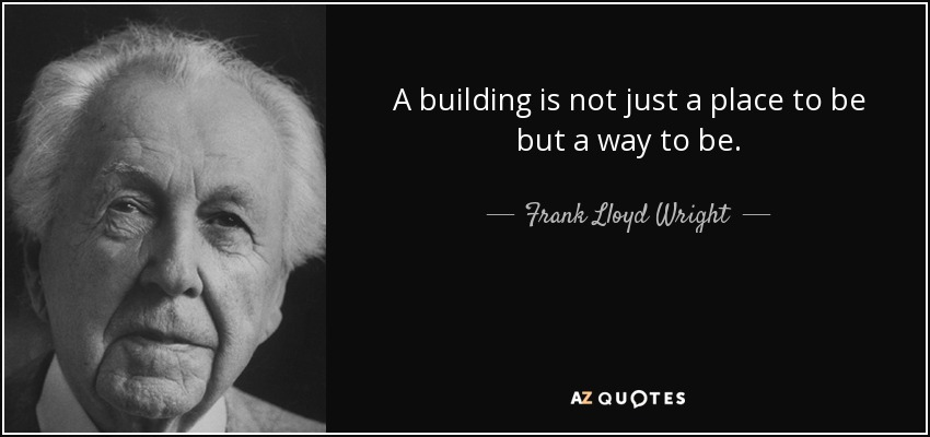 A building is not just a place to be but a way to be. - Frank Lloyd Wright