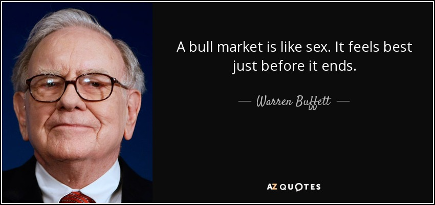 A bull market is like sex. It feels best just before it ends. - Warren Buffett