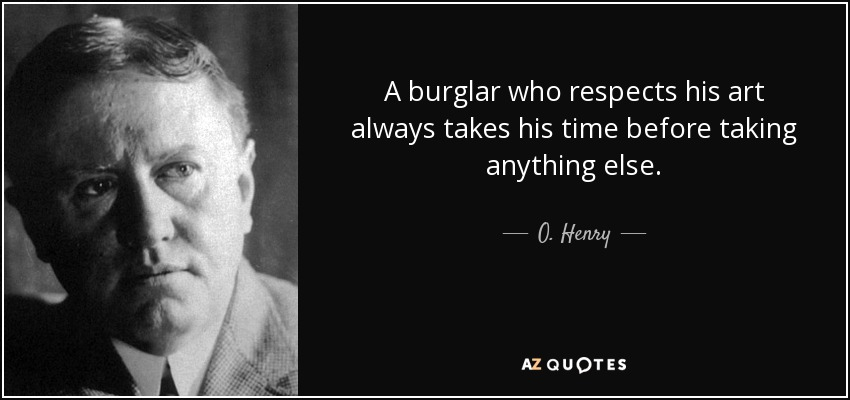 A burglar who respects his art always takes his time before taking anything else. - O. Henry