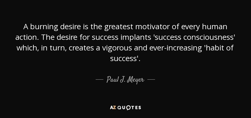 A burning desire is the greatest motivator of every human action. The desire for success implants 'success consciousness' which, in turn, creates a vigorous and ever-increasing 'habit of success'. - Paul J. Meyer