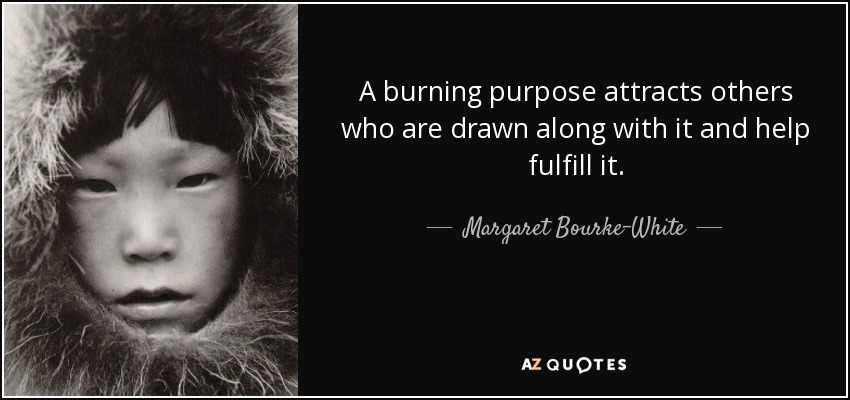 A burning purpose attracts others who are drawn along with it and help fulfill it. - Margaret Bourke-White