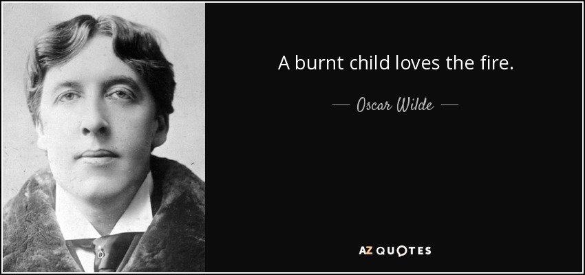 A burnt child loves the fire. - Oscar Wilde
