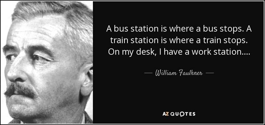 A bus station is where a bus stops. A train station is where a train stops. On my desk, I have a work station…. - William Faulkner
