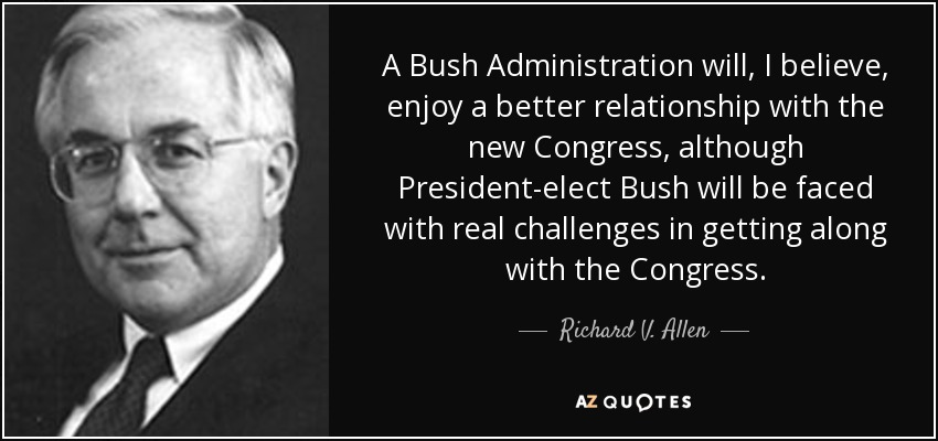 A Bush Administration will, I believe, enjoy a better relationship with the new Congress, although President-elect Bush will be faced with real challenges in getting along with the Congress. - Richard V. Allen