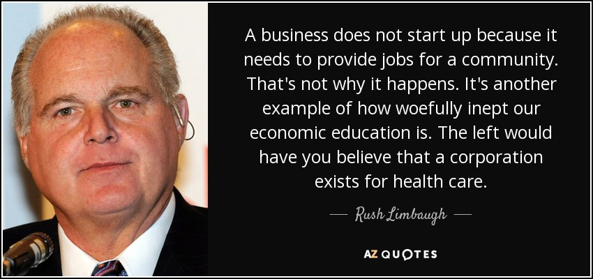 A business does not start up because it needs to provide jobs for a community. That's not why it happens. It's another example of how woefully inept our economic education is. The left would have you believe that a corporation exists for health care. - Rush Limbaugh