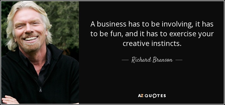 A business has to be involving, it has to be fun, and it has to exercise your creative instincts. - Richard Branson