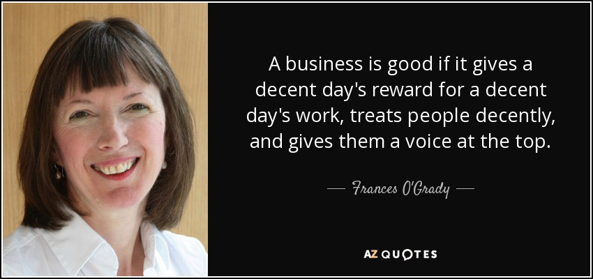 A business is good if it gives a decent day's reward for a decent day's work, treats people decently, and gives them a voice at the top. - Frances O'Grady