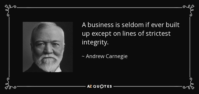 A business is seldom if ever built up except on lines of strictest integrity. - Andrew Carnegie