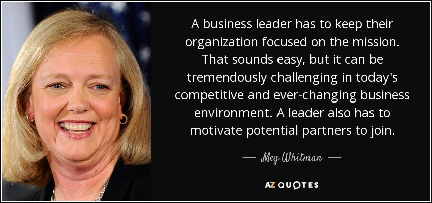 A business leader has to keep their organization focused on the mission. That sounds easy, but it can be tremendously challenging in today's competitive and ever-changing business environment. A leader also has to motivate potential partners to join. - Meg Whitman