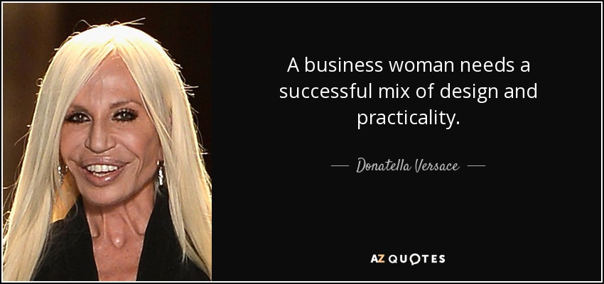 A business woman needs a successful mix of design and practicality. - Donatella Versace