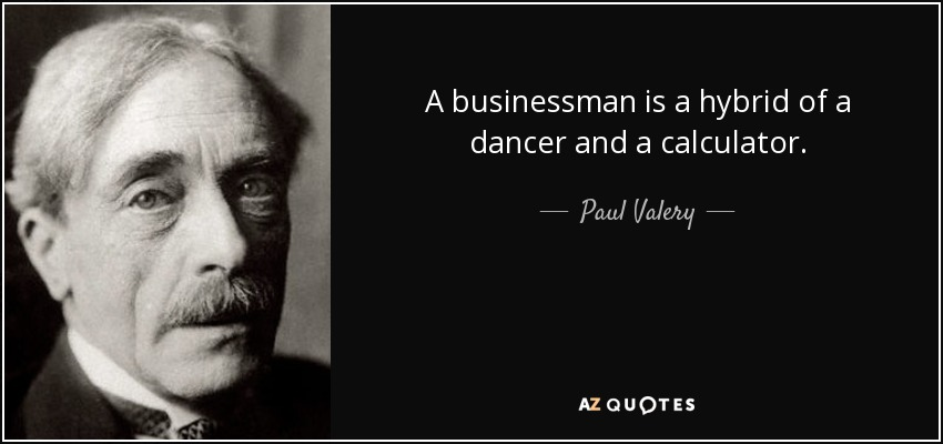 A businessman is a hybrid of a dancer and a calculator. - Paul Valery