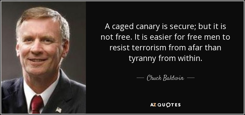 A caged canary is secure; but it is not free. It is easier for free men to resist terrorism from afar than tyranny from within. - Chuck Baldwin