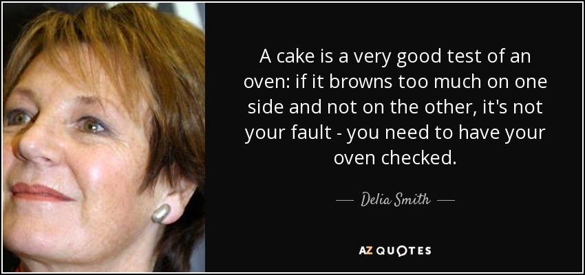 A cake is a very good test of an oven: if it browns too much on one side and not on the other, it's not your fault - you need to have your oven checked. - Delia Smith