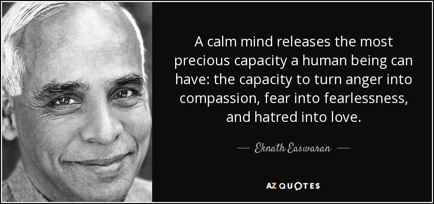 A calm mind releases the most precious capacity a human being can have: the capacity to turn anger into compassion, fear into fearlessness, and hatred into love. - Eknath Easwaran