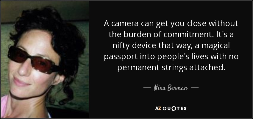 A camera can get you close without the burden of commitment. It's a nifty device that way, a magical passport into people's lives with no permanent strings attached. - Nina Berman