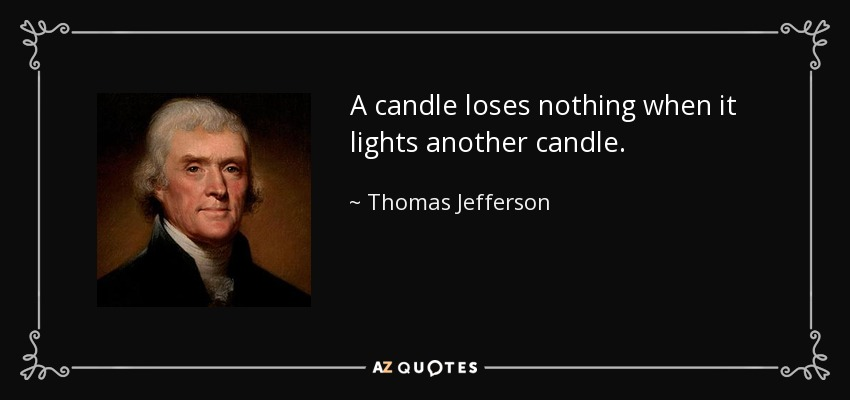 A candle loses nothing when it lights another candle. - Thomas Jefferson