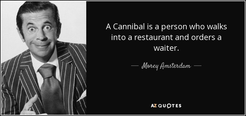 A Cannibal is a person who walks into a restaurant and orders a waiter. - Morey Amsterdam