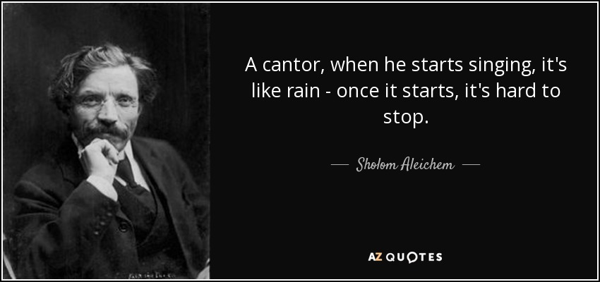 A cantor, when he starts singing, it's like rain - once it starts, it's hard to stop. - Sholom Aleichem