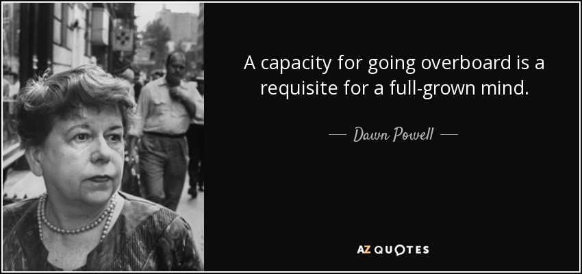 A capacity for going overboard is a requisite for a full-grown mind. - Dawn Powell